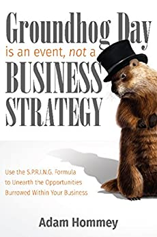 Groundhog Day is an Event, Not a Business Strategy: Use the S.P.R.I.N.G. Formula to Unearth the Opportunities Burrowed Within Your Business by [Hommey, Adam]