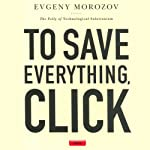 To Save Everything, Click Here: The Folly of Technological Solutionism | Evgeny Morozov