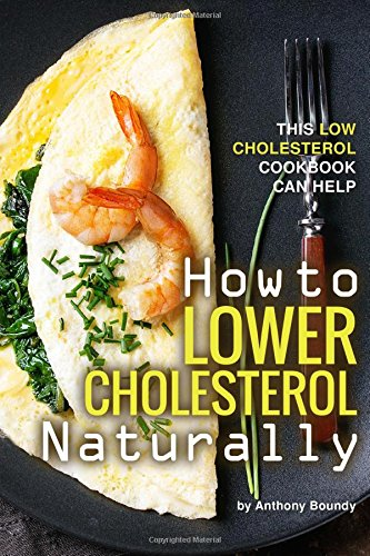 How to Lower Cholesterol Naturally: This Low Cholesterol Cookbook Can Help by Anthony Boundy