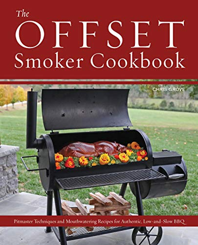 The Offset Smoker Cookbook: Pitmaster Techniques and Mouthwatering Recipes for Authentic, Low-and-Slow BBQ by Chris Grove