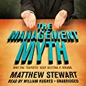 The Management Myth: Why the 'Experts' Keep Getting It Wrong Audiobook by Matthew Stewart Narrated by William Hughes