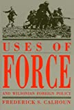 Uses of Force and Wilsonian Foreign Policy, Frederick S. Calhoun, 0873384644