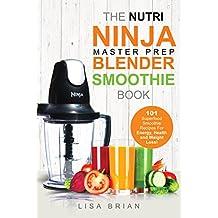 Nutri Ninja Master Prep Blender Smoothie Book: 101 Superfood Smoothie Recipes For Better Health, Energy and Weight Loss! (Ninja Master Prep, Nutri Ninja Pro, and Ninja Kitchen System Cookbooks)