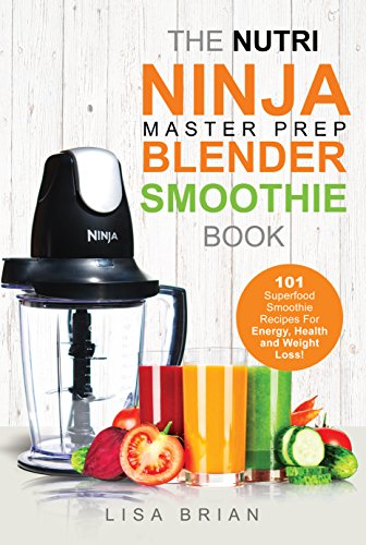 Nutri Ninja Master Prep Blender Smoothie Book: 101 Superfood Smoothie Recipes For Better Health, Energy and Weight Loss! (Ninja Master Prep, Nutri Ninja Pro, and Ninja Kitchen System Cookbooks) by Lisa Brian