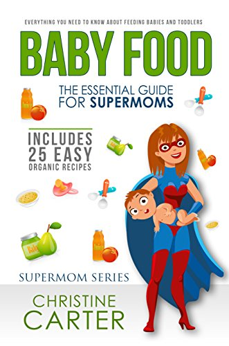 Baby Food: Essential Guide for Supermoms: Everything You Need to Know About Feeding Babies and Toddlers + 25 Organic Recipes Included! by Christine J. Carter