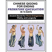 Chinese Qigong For Ending Premature Ejaculation in 15 Days: Ancient Secret For Penis Enlargement, Vitality, and Longevity