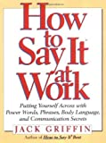 download ebook how to say it at work: putting yourself across with power words, phrases, body language, and communication secrets by jack griffin (1998-05-15) pdf epub