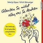 Glauben Sie nicht alles, was Sie denken: Anleitung für ein gesundes und glückliches Hirn   Valerija Sipos,Ulrich Schweiger