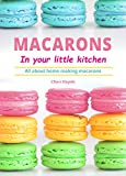 Macarons in your little kitchen: All about home making macarons