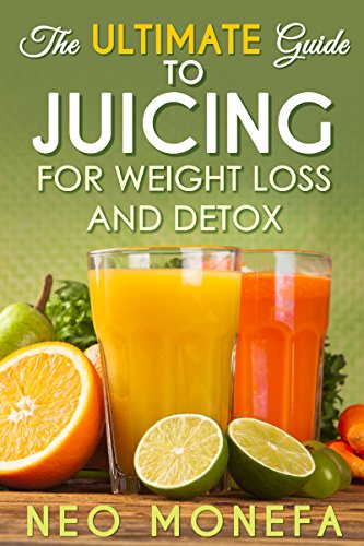 JUICING: The Ultimate Guide to Juicing for Weight Loss & Detox (Juicing for Weight Loss- Juicing Diet- Juicing Recipes- Juicing for Health- Juicing for Detox- Juicing Bible- Juicing for Life) by Neo Monefa