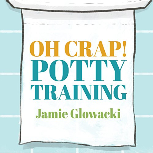 Oh Crap! Potty Training: Everything Modern Parents Need to Know to Do It Once and Do It Right cover