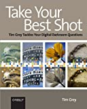 Take Your Best Shot : Tim Grey Tackles Your Digital Darkroom Questions, Grey, Tim, 0596518250