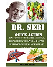 DR. SEBI QUICK ACTION: HOW TO TREAT AND ERADICATE LUPUS, HERPES, DETOX THE LIVER AND LOWER HIGH BLOOD PRESSURE NATURALLY IN ONE WEEK