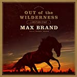 Out of the Wilderness: A Western Story | Max Brand