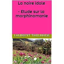 La noire idole  -  Etude sur la morphinomanie (French Edition)