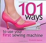 101 Ways to Use Your First Sewing Machine, Elizabeth Dubicki, 089689309X