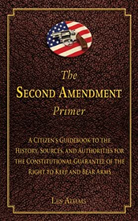 The Second Amendment Primer A Citizens Guidebook To The History Sources And Authorities For The Constitutional