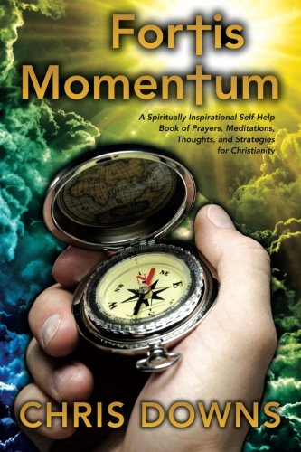 Book: Fortis Momentum - A Spiritually Inspirational Self-Help Book of Prayers, Meditations, Thoughts, and Strategies for Christianity by Chris Downs