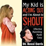 My Kid Is Acting Out and I'm About to Shout: Effective Parenting Made Easy | Rossi Davis