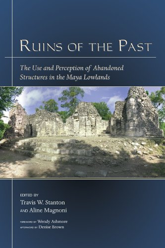 Ruins of the Past: The Use and Perception of Abandoned Structures in the Maya Lowlands (Mesoamerican Worlds)