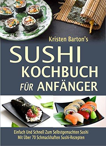 Sushi-Kochbuch für Anfänger: Einfach Und Schnell Zum Selbstgemachten Sushi Mit Über 70 Schmackhaften Sushi-Rezepten (German Edition) by Kristen Barton