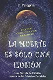 img - for LA MUERTE ES S LO UNA ILUSI N: Una Novela de Ficci n acerca de los Mundos Paralelos (Spanish Edition) book / textbook / text book