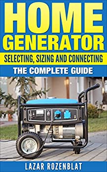 Home Generator: Selecting, Sizing And Connecting: The Complete Guide by [Rozenblat, Lazar]