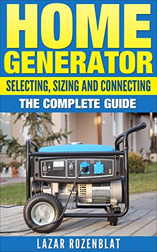 Home Generator: Selecting, Sizing And Connecting: The Complete Guide