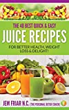 The 40 Best Quick and Easy Juice Recipes: - for Better Health, Weight...