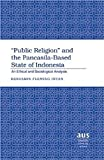 «Public Religion» and the Pancasila-Based State of Indonesia: An Ethical and Sociological Analysis (American University Studies)