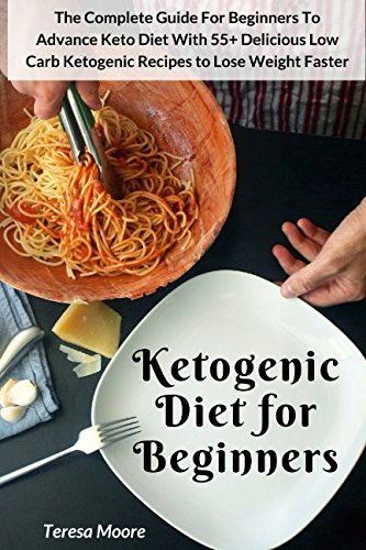Ketogenic Diet for Beginners: The Complete Guide For Beginners To Advance Keto Diet With 55+ Delicious Low Carb Ketogenic Recipes to Lose Weight Faster (Quick and Easy Natural Food) by Teresa Moore
