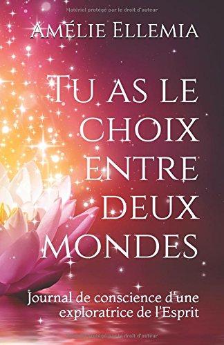 Tu as le choix entre deux mondes: Journal de conscience d'une exploratrice de l'Esprit Broché – 30 juin 2018 Amélie Ellemia Independently published 198301821X Body