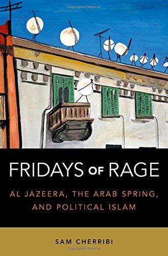 Fridays Of Rage: Al Jazeera, The Arab Spring, And Political Islam