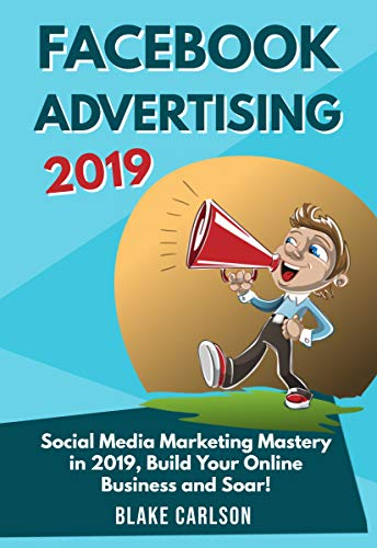 Facebook Advertising 2019: Social Media Marketing Mastery in 2019, Build  Your Online Business and Soar!