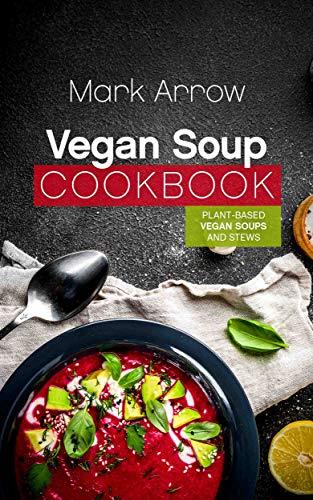 Vegan Soup Cookbook: Plant-Based Vegan Soups and Stews by Mark Arrow