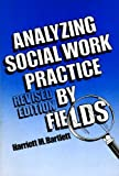 Analyzing Social Work Practice by Fields, Bartlett, Harriett M., 0871011670