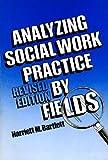 Analyzing Social Work Practice by Fields, Bartlett, Harriett M., 0871011670
