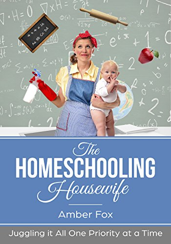The Homeschooling Housewife: Juggling it all, one priority at a time by [Fox, Amber]