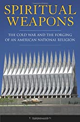 Spiritual Weapons: The Cold War and the Forging of an American National Religion (Religion, Politics, and Public Life)