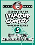 Step By Step to Stand-Up Comedy, Workbook Series: Workbook 5: How to Get the Experience to Be Funny