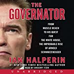 Governator: From Muscle Beach to His Quest for the White House, the Improbable Rise of Arnold Schwarzenegger | Ian Halperin
