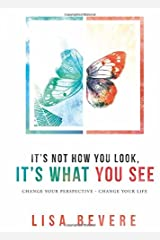 It's Not How You Look, It's What You See: Change Your Perspective--Change Your Life Hardcover