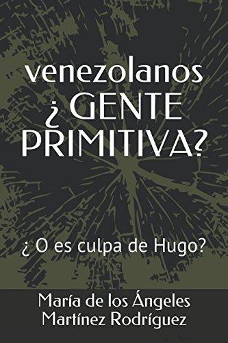 venezolanos ¿GENTE PRIMITIVA?: ¿O es culpa de Hugo? (Spanish Edition) [Maria de los Angeles Martinez Rodriguez] (Tapa Blanda)