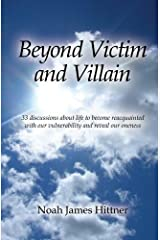 Beyond Victim and Villain: 33 discussions about life to become reacquainted with our vulnerability and reveal our oneness by Noah James Hittner (2011-11-19) Mass Market Paperback