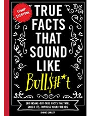 True Facts That Sound Like Bull$#*t: 500 Insane-But-True Facts That Will Shock and Impress Your Friends (Funny Book, Reference Gift, Fun Facts, Humor Gifts) (Volume 1)