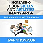 Increasing Your Skills and Abilities in Any Area: Hidden Bible Secrets for Success | Ivan Thompson