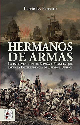 Hermanos de armas: La intervención de España y Francia que salvó la Independencia de Estados Unidos (Historia de España) por Larrie D. Ferreiro