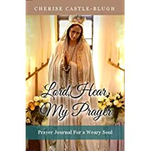Lord Hear My Prayer: Prayer Journal for the Weary Soul