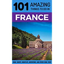 101 Amazing Things to Do in France: France Travel Guide (Paris Travel Guide, Marseilles, Nice, Bordeaux, Backpacking France)