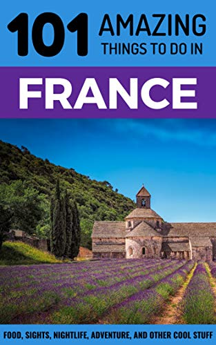 101 Amazing Things to Do in France: France Travel Guide (Paris Travel Guide, Marseilles, Nice, Bordeaux, Backpacking France) (Best Things To Do In Hong Kong)